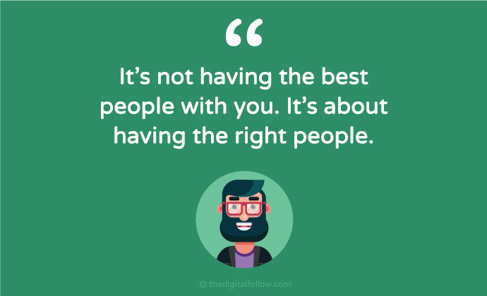 It is not having the best people with you, It is about having the right people