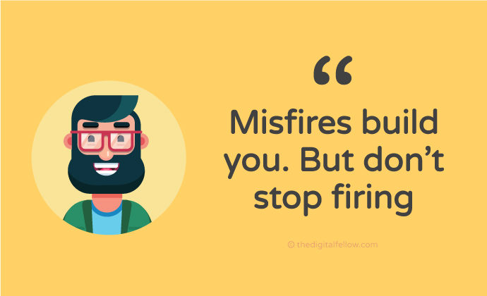 Misfires build you. But don't stop firing