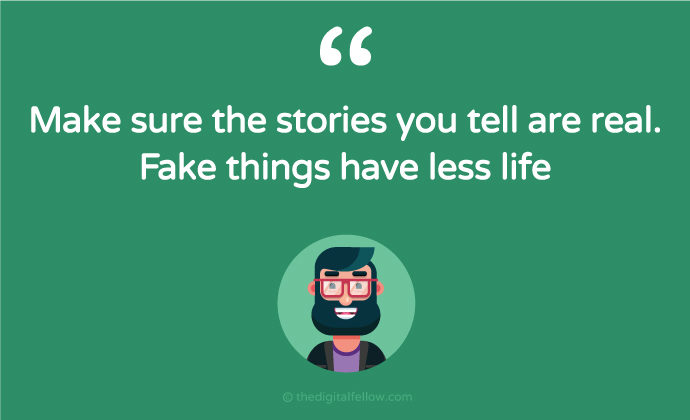 Make sure the stories you tell are real fake things have less life