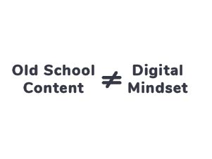 Old School Content is not equal to Digital Mindset